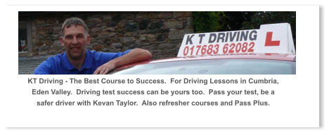 KT Driving - The Best Course to Success.  For Driving Lessons in Cumbria, Eden Valley.  Driving test success can be yours too.  Pass your test, be a safer driver with Kevan Taylor.  Also refresher courses and Pass Plus.